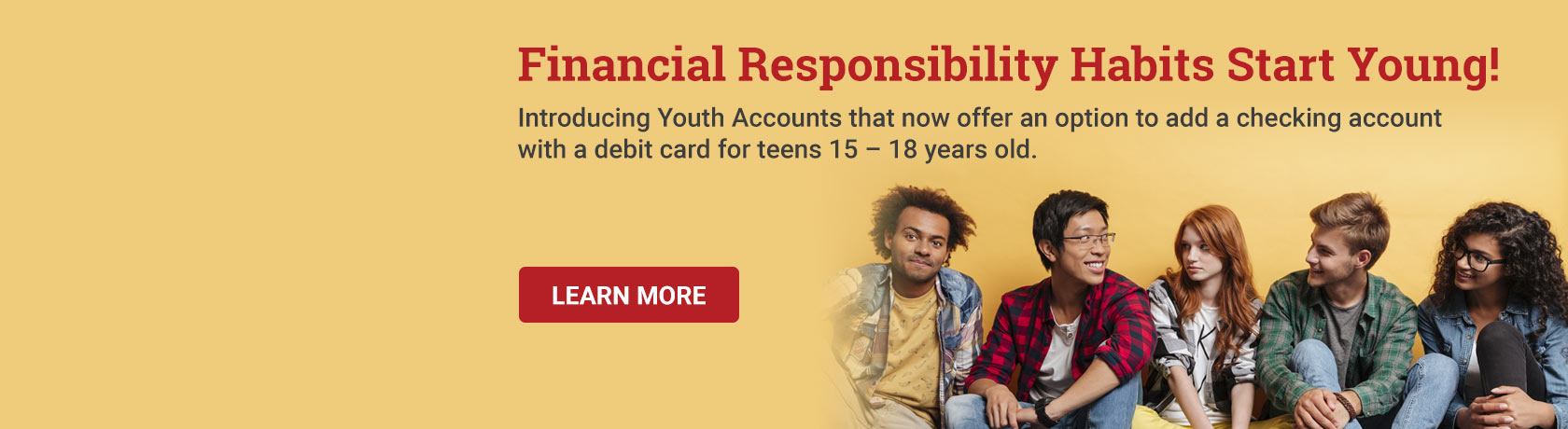 Financial Responsibility Habits Start Young! Introducing Youth Accounts that now offer an option to add a checking account with a debit card for teens 15 – 18 years old.  Learn More.